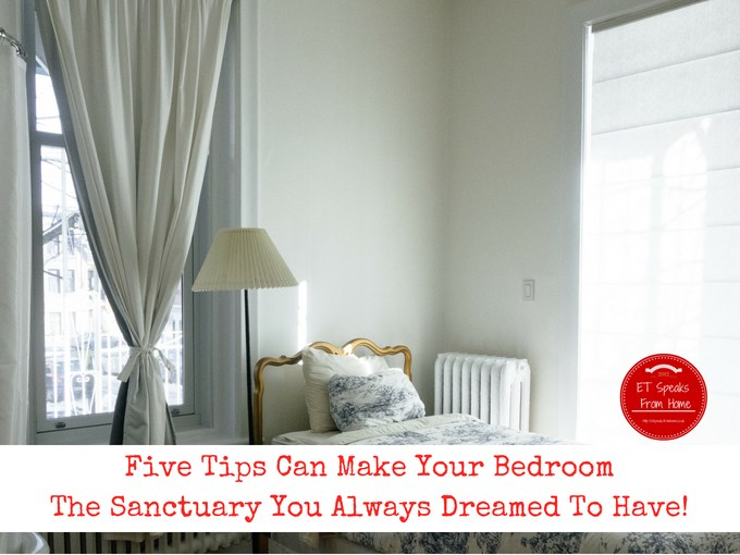 Five Tips Can Make Your Bedroom The Sanctuary You Always Dreamed To Have!