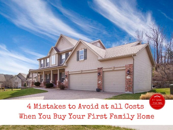 4 Mistakes to Avoid at all Costs When You Buy Your First Family Home