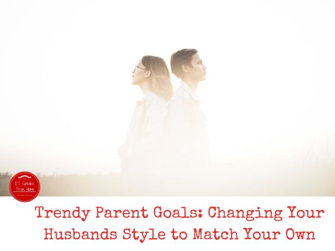 Trendy Parent Goals Changing Your Husbands Style to Match Your Own