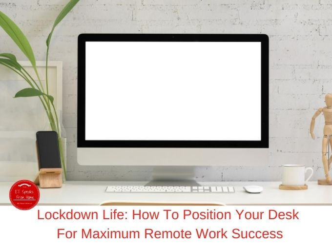 Lockdown Life How To Position Your Desk For Maximum Remote Work Success