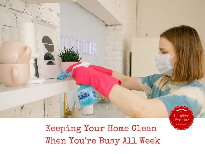 Keeping Your Home Clean When You're Busy All Week