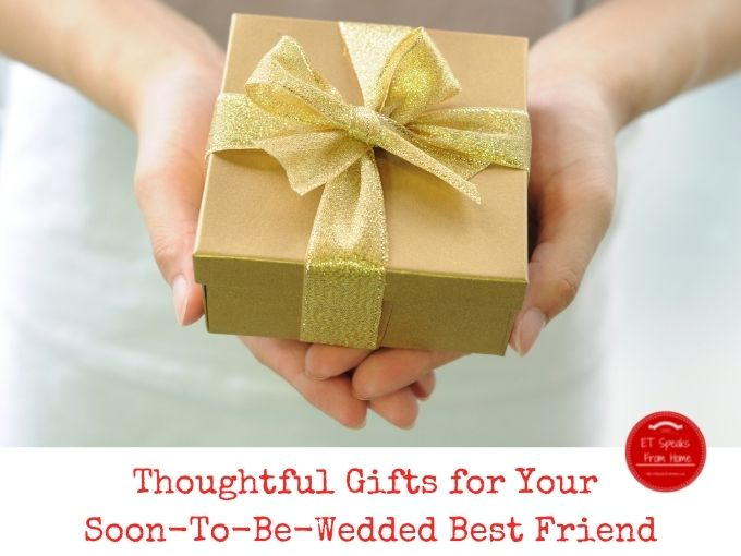 Thoughtful Gifts for Your Soon-To-Be-Wedded Best Friend